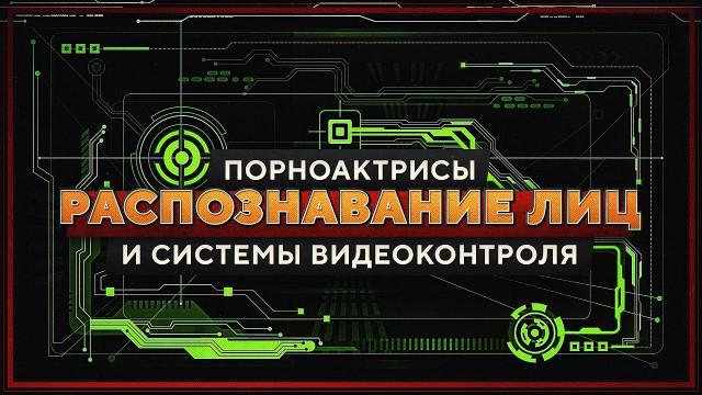 Порноактрисы, системы видеоконтроля и распознавание лиц (Роман Романов)