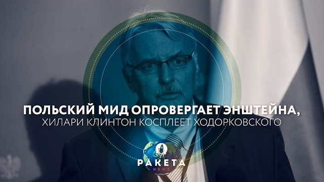 Польский МИД опровергает Энштейна, Хилари Клинтон косплеит Ходорковского (РАКЕТА.News)