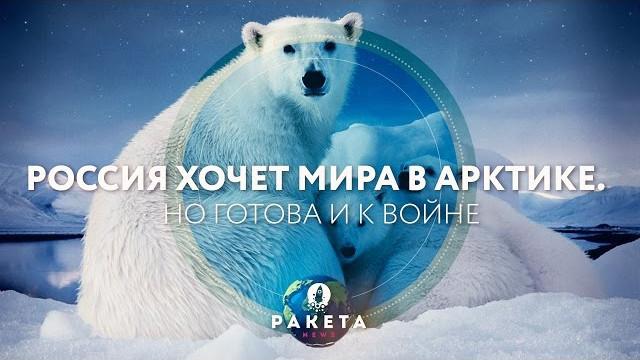 Россия хочет мира в Арктике. Но готова и к войне (РАКЕТА.News)
