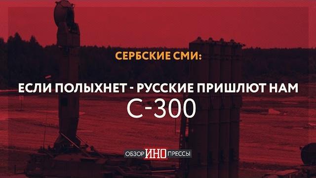 Сербские СМИ: Если полыхнет - русские пришлют нам С-300 (Обзор ИноПрессы)