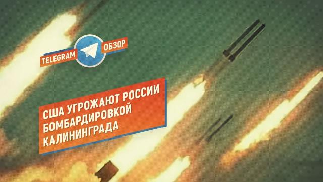 США угрожают России бомбардировкой Калининграда (Telegram. Обзор)