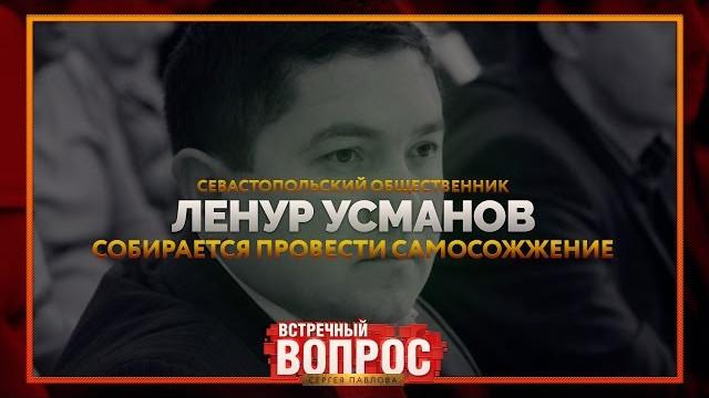 Севастопольский общественник Ленур Усманов собирается провести самосожжение (Встречный вопрос)