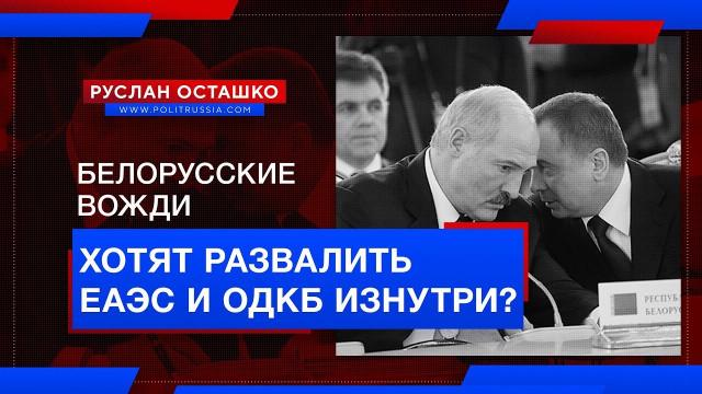 Белорусские вожди хотят развалить ЕАЭС и ОДКБ изнутри? (Руслан Осташко)