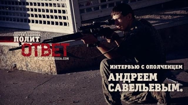 Интервью с ополченцем из отряда Моторолы Андреем Савельевым (ПолитОтвет)
