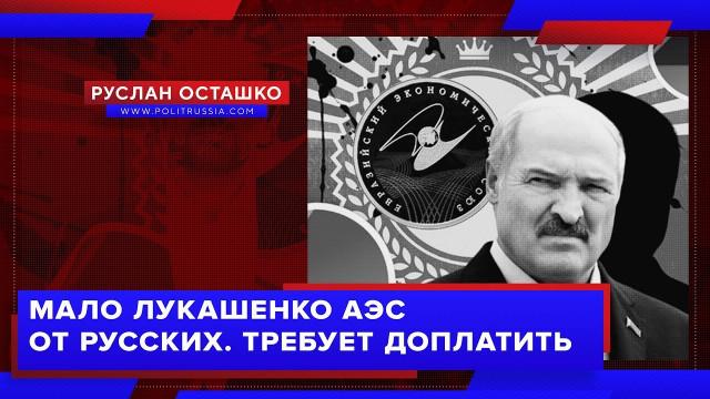 Мало Лукашенко АЭС от русских. Требует доплатить (Руслан Осташко)