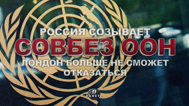 Россия созывает СовБез ООН: Лондон больше не сможет отказаться