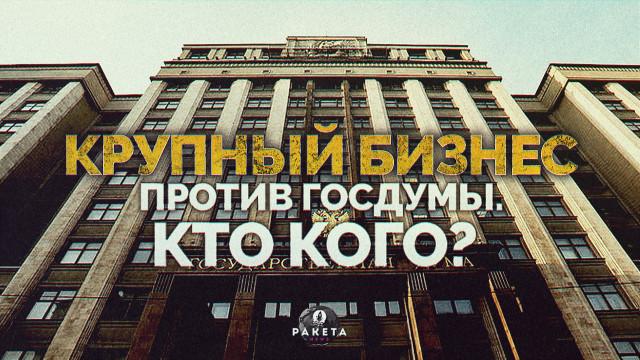 Крупный бизнес против Госдумы. Кто кого?