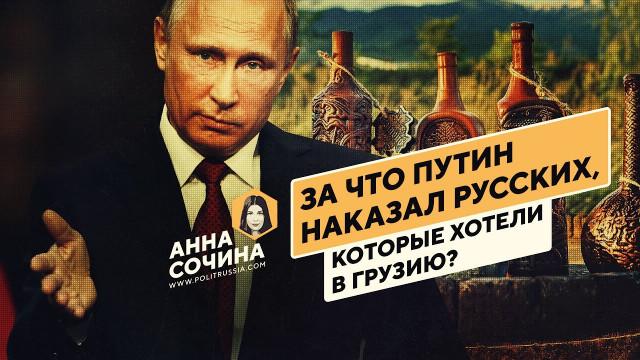 «За что Путин наказал русских, которые хотели в Грузию?» (Анна Сочина)