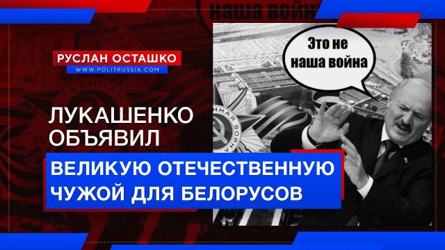 Лукашенко объявил Великую Отечественную чужой для белорусов (Руслан Осташко)