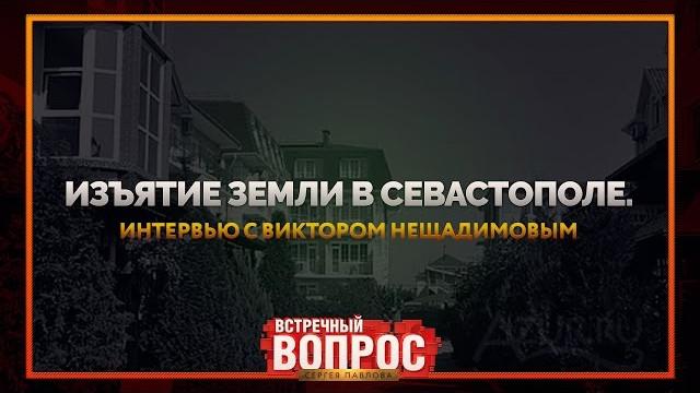 Изъятие земель в Севастополе. Интервью с Виктором Нещадимовым (Встречный Вопрос)
