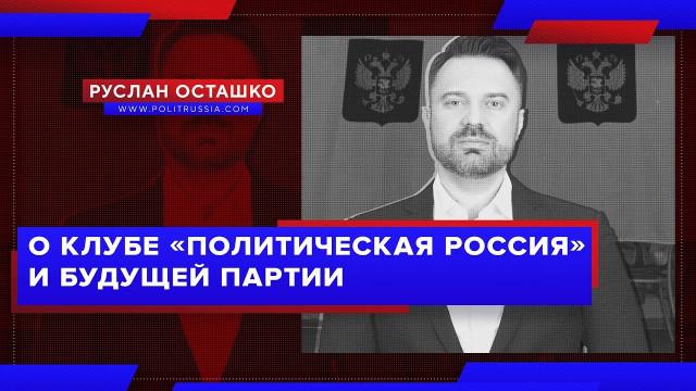 О клубе «Политическая Россия» и будущей партии (Руслан Осташко)