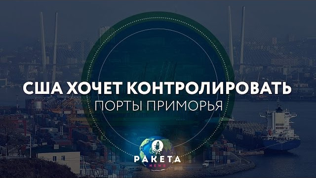 США хочет контролировать порты Приморья (РАКЕТА.News)