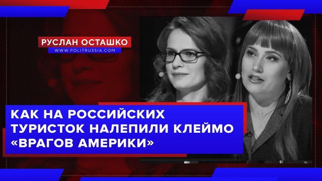 Как на российских туристок налепили клеймо «врагов Америки» (Руслан Осташко)