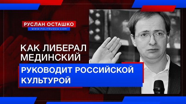 Как либерал Мединский руководит российской культурой (Руслан Осташко)