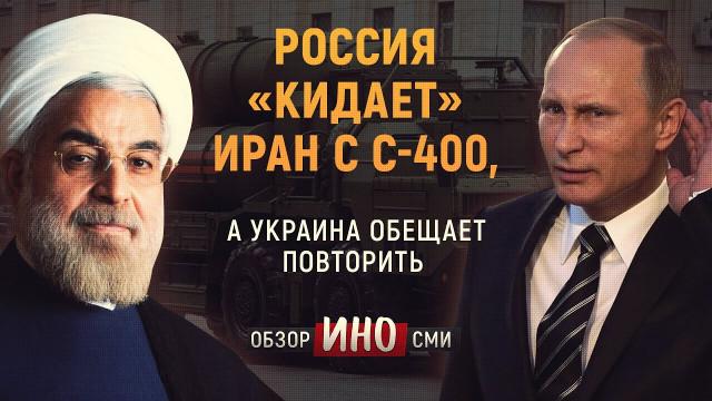 Россия «кидает» Иран с С-400, а Украина обещает повторить (Обзор ИноСми)