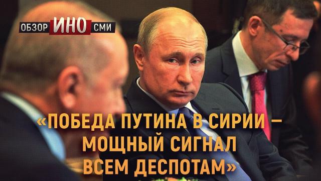 «Победа Путина в Сирии — мощный сигнал всем деспотам» (Обзор ИноСми)
