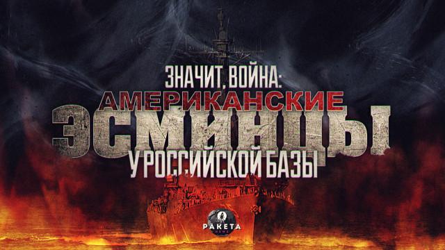 Значит, война: американские эсминцы у российской базы