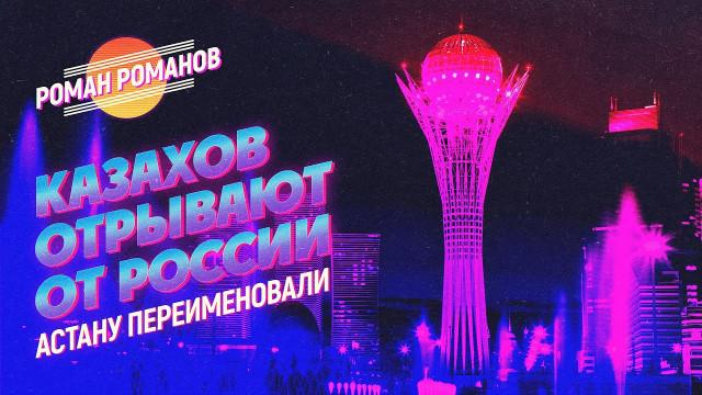 Казахов отрывают от России. Переименовали Астану (Роман Романов)